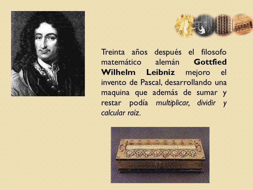 Treinta años después el filosofo matemático alemán Gottfied Wilhelm Leibniz mejoro el invento de Pascal, desarrollando una maquina que además de sumar y restar podía multiplicar, dividir y calcular raíz.