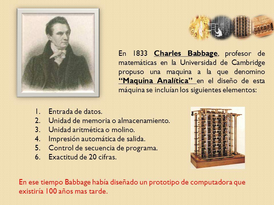 En 1833 Charles Babbage, profesor de matemáticas en la Universidad de Cambridge propuso una maquina a la que denomino Maquina Analítica en el diseño de esta máquina se incluían los siguientes elementos:
