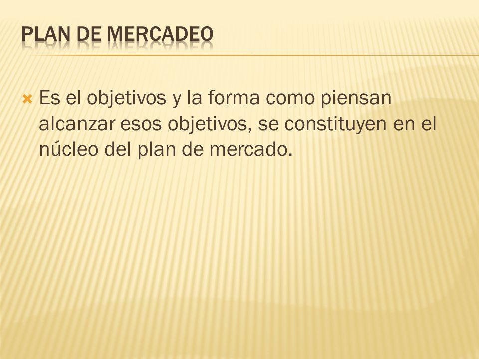 PLAN DE MERCADEO Es el objetivos y la forma como piensan alcanzar esos objetivos, se constituyen en el núcleo del plan de mercado.