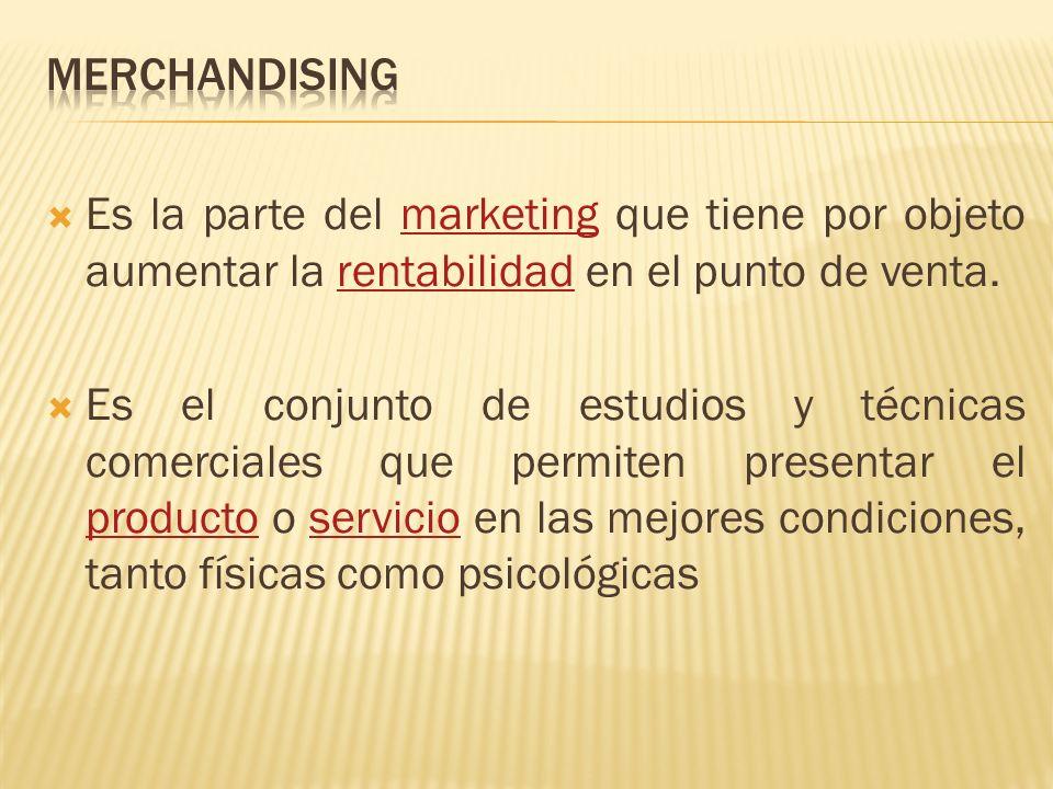 MERCHANDISING Es la parte del marketing que tiene por objeto aumentar la rentabilidad en el punto de venta.