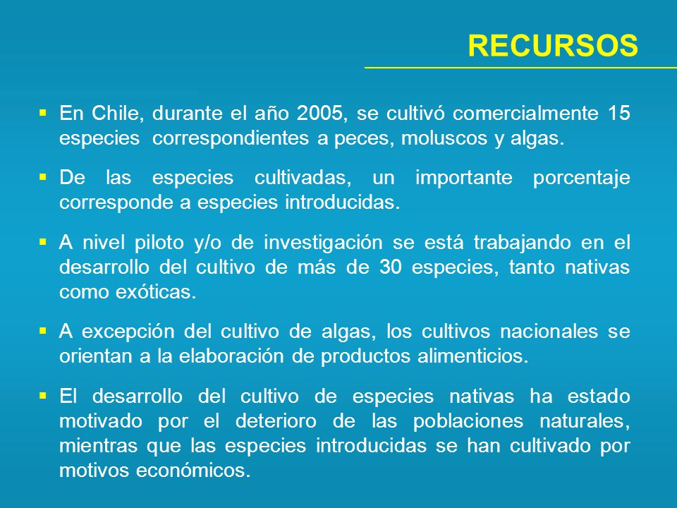 RECURSOS En Chile, durante el año 2005, se cultivó comercialmente 15 especies correspondientes a peces, moluscos y algas.