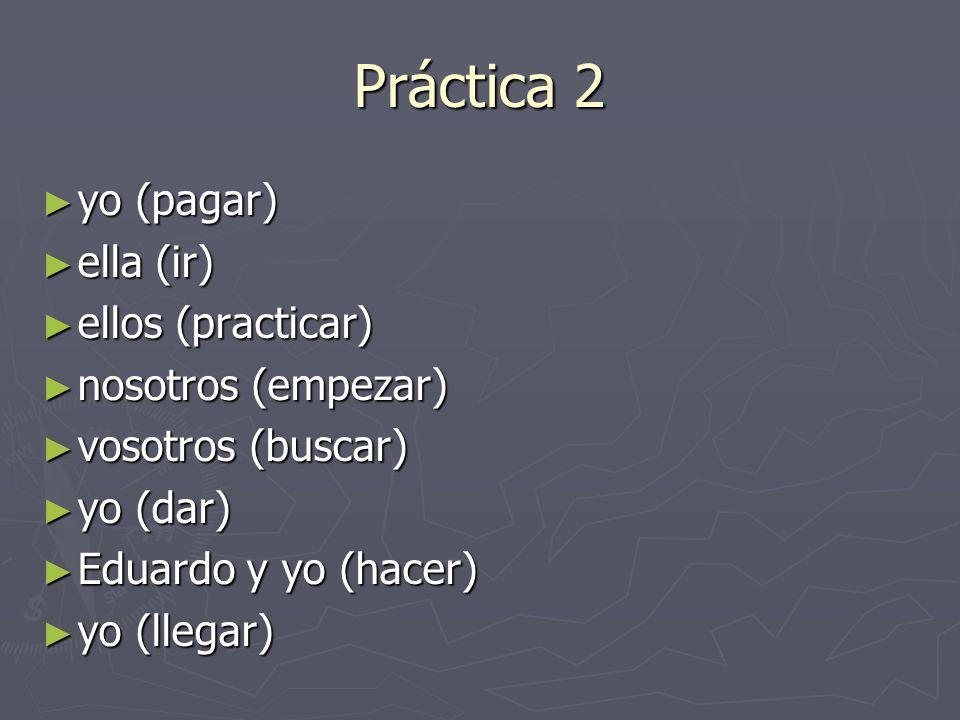 Práctica 2 yo (pagar) ella (ir) ellos (practicar) nosotros (empezar)