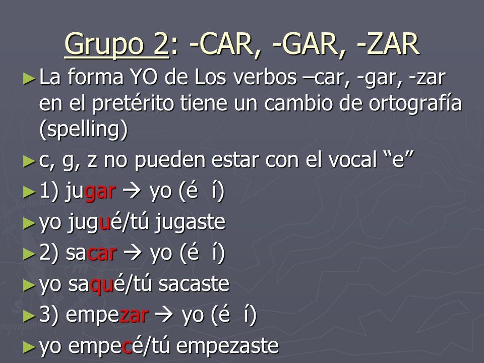Grupo 2: -CAR, -GAR, -ZAR La forma YO de Los verbos –car, -gar, -zar en el pretérito tiene un cambio de ortografía (spelling)