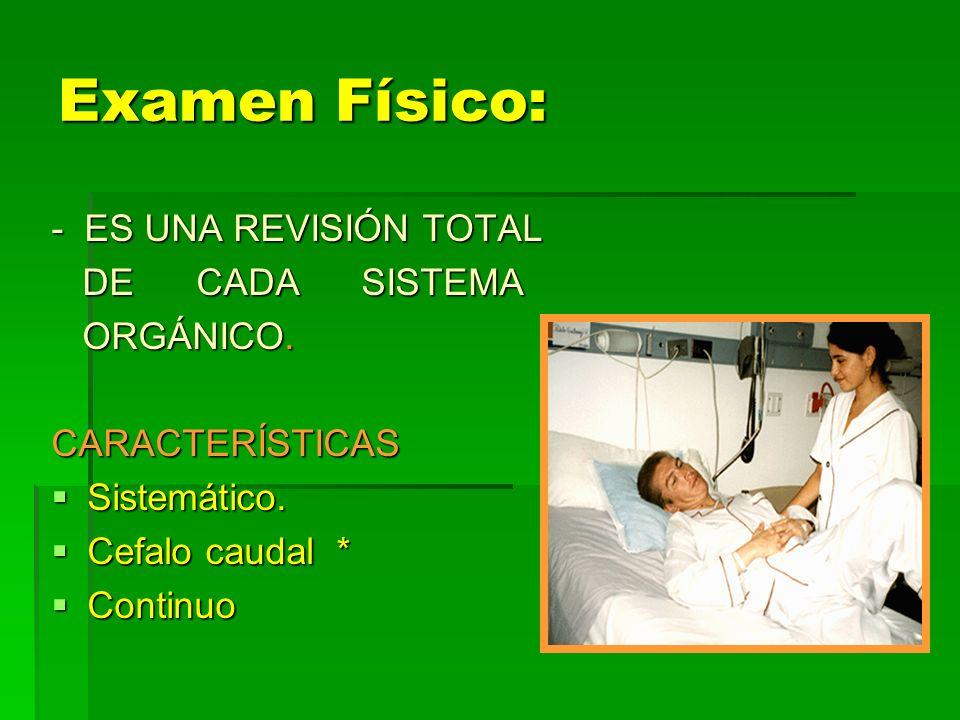 Examen Físico: - ES UNA REVISIÓN TOTAL DE CADA SISTEMA ORGÁNICO.