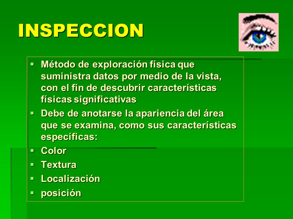 INSPECCIONMétodo de exploración física que suministra datos por medio de la vista, con el fin de descubrir características físicas significativas.