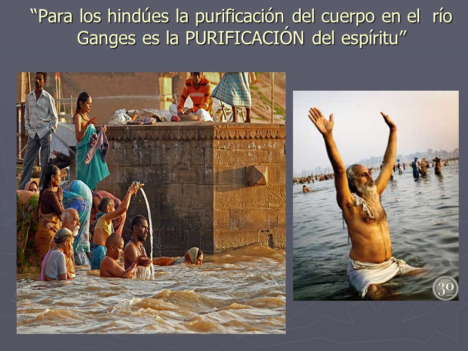 Para los hindúes la purificación del cuerpo en el río Ganges es la PURIFICACIÓN del espíritu