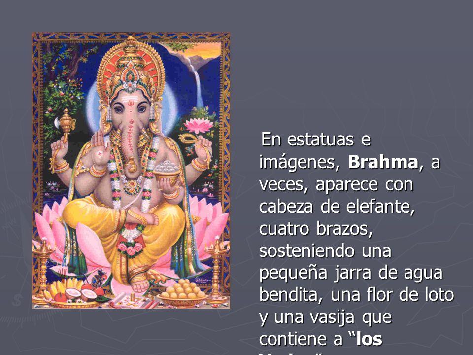 En estatuas e imágenes, Brahma, a veces, aparece con cabeza de elefante, cuatro brazos, sosteniendo una pequeña jarra de agua bendita, una flor de loto y una vasija que contiene a los Vedas .