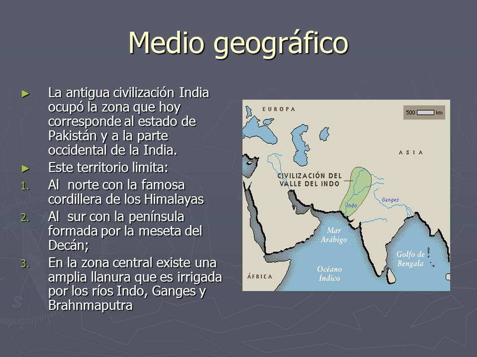 Medio geográfico La antigua civilización India ocupó la zona que hoy corresponde al estado de Pakistán y a la parte occidental de la India.
