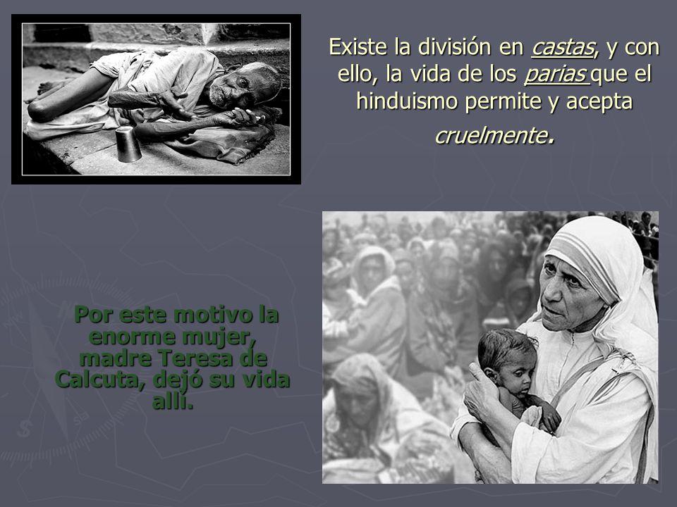 Existe la división en castas, y con ello, la vida de los parias que el hinduismo permite y acepta cruelmente.