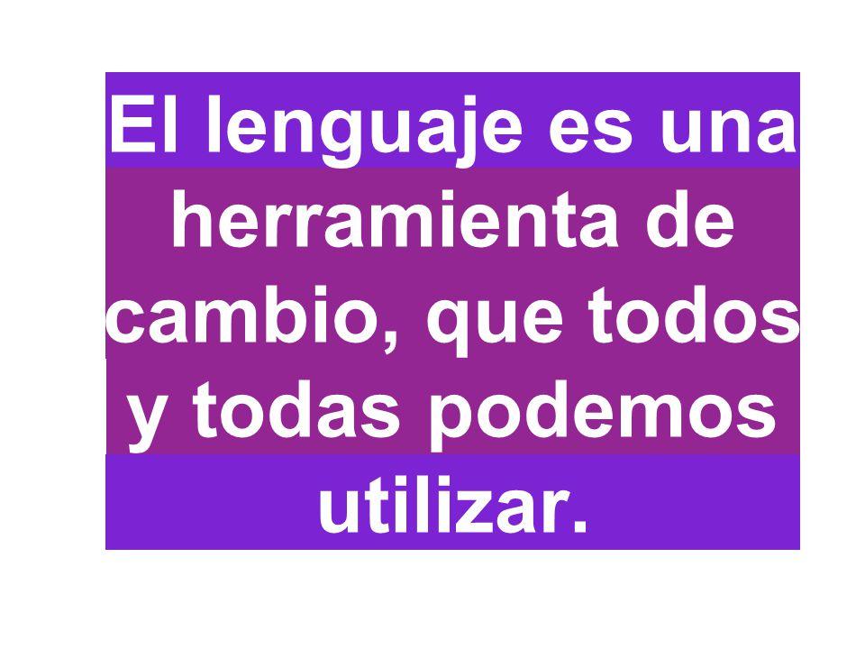 El lenguaje es una herramienta de cambio, que todos y todas podemos utilizar.