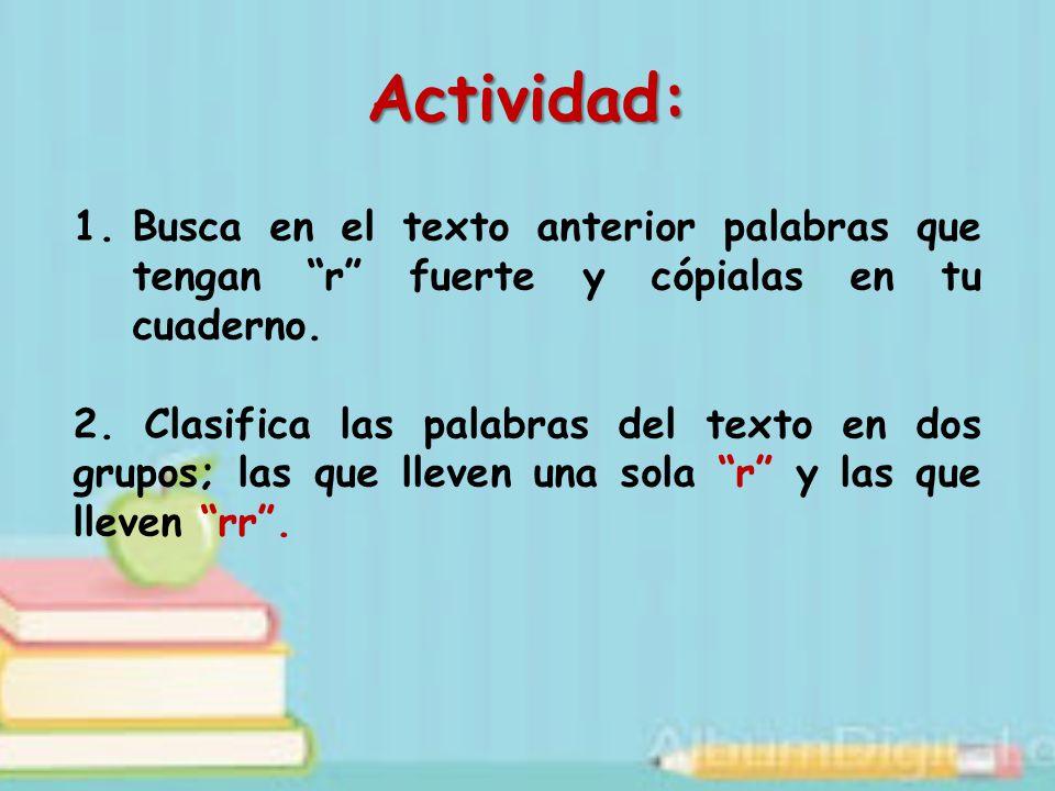 Actividad: Busca en el texto anterior palabras que tengan r fuerte y cópialas en tu cuaderno.