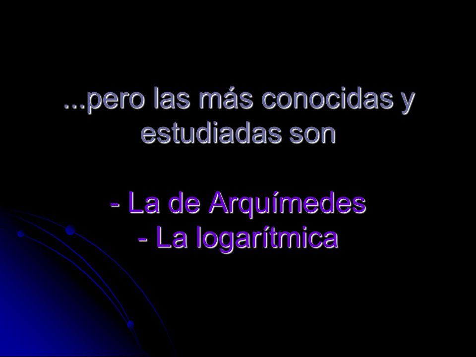 ...pero las más conocidas y estudiadas son - La de Arquímedes - La logarítmica