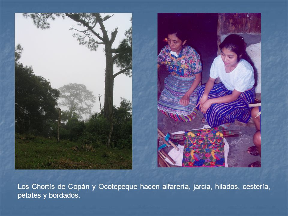 Los Chortís de Copán y Ocotepeque hacen alfarería, jarcia, hilados, cestería, petates y bordados.