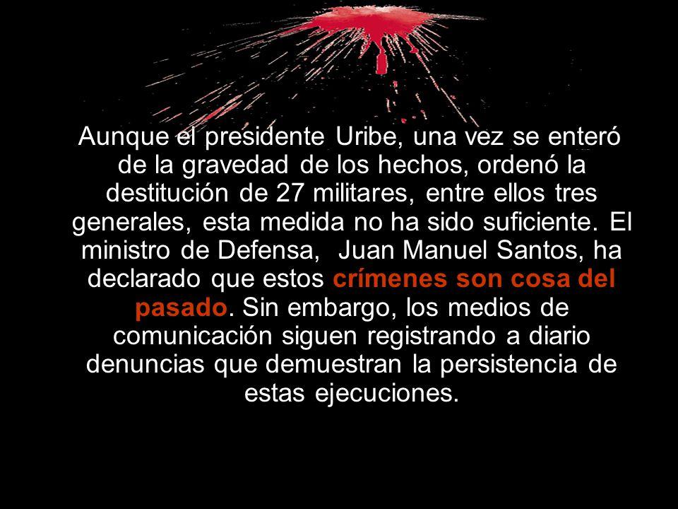 Aunque el presidente Uribe, una vez se enteró de la gravedad de los hechos, ordenó la destitución de 27 militares, entre ellos tres generales, esta medida no ha sido suficiente.