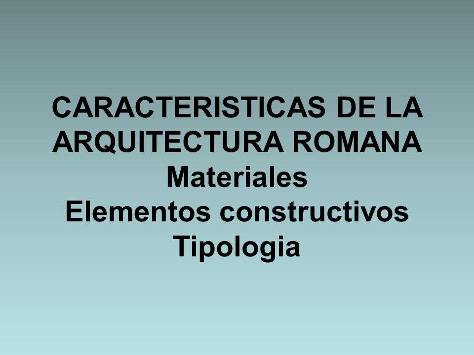 CARACTERISTICAS DE LA ARQUITECTURA ROMANA Materiales Elementos constructivos Tipologia