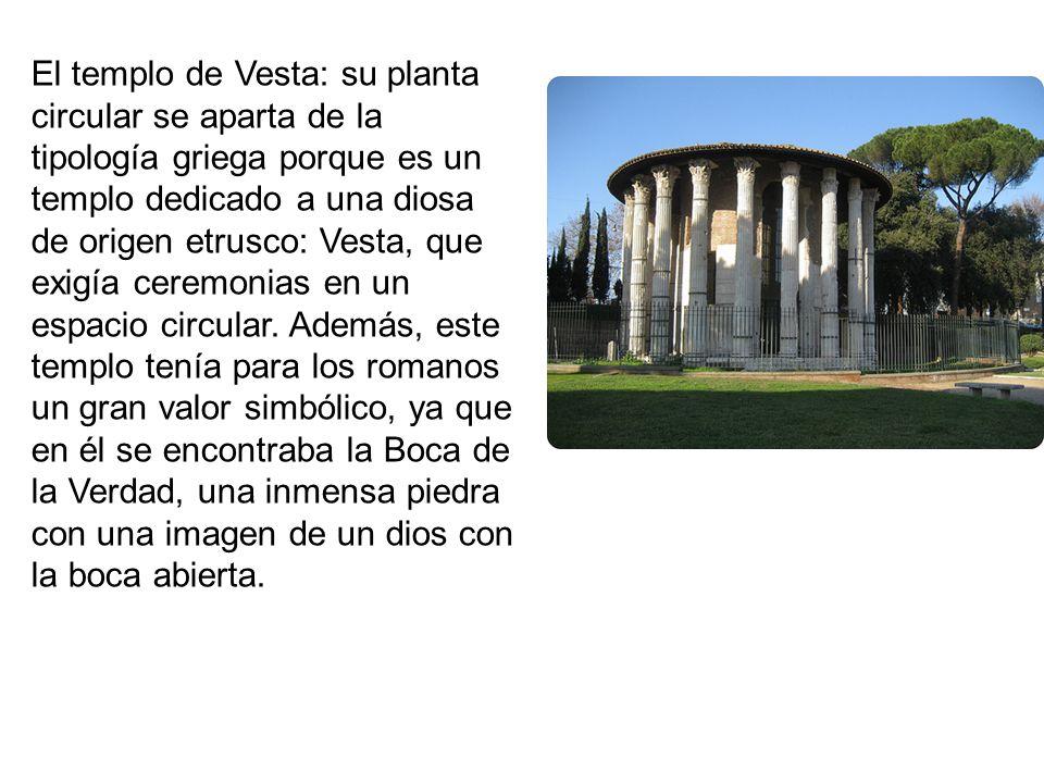 El templo de Vesta: su planta circular se aparta de la tipología griega porque es un templo dedicado a una diosa de origen etrusco: Vesta, que exigía ceremonias en un espacio circular.