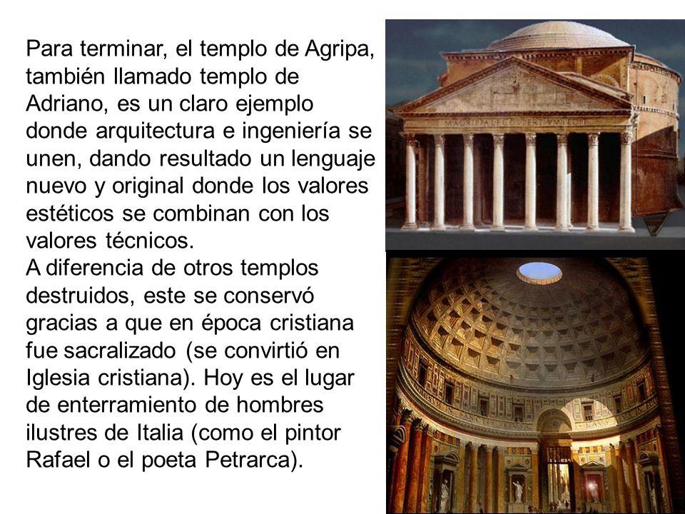 Para terminar, el templo de Agripa, también llamado templo de Adriano, es un claro ejemplo donde arquitectura e ingeniería se unen, dando resultado un lenguaje nuevo y original donde los valores estéticos se combinan con los valores técnicos.
