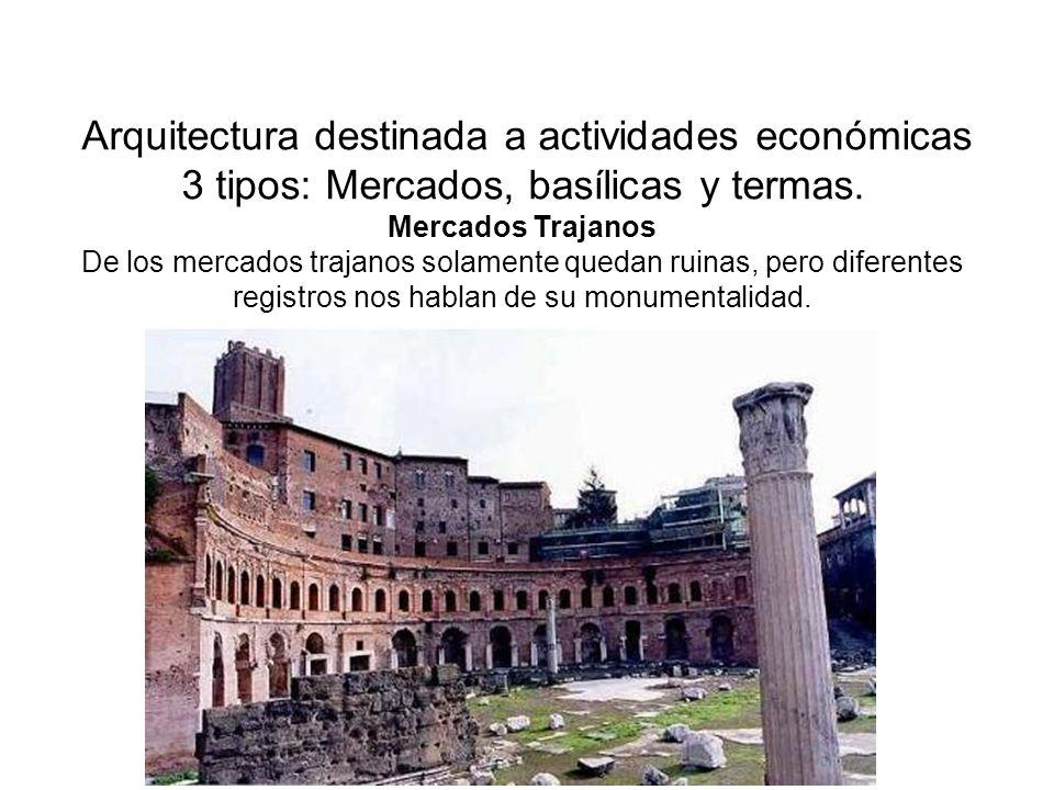 Arquitectura destinada a actividades económicas 3 tipos: Mercados, basílicas y termas.