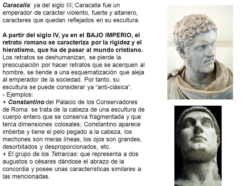 Caracalla: ya del siglo III; Caracalla fue un emperador de carácter violento, fuerte y altanero, caracteres que quedan reflejados en su escultura.