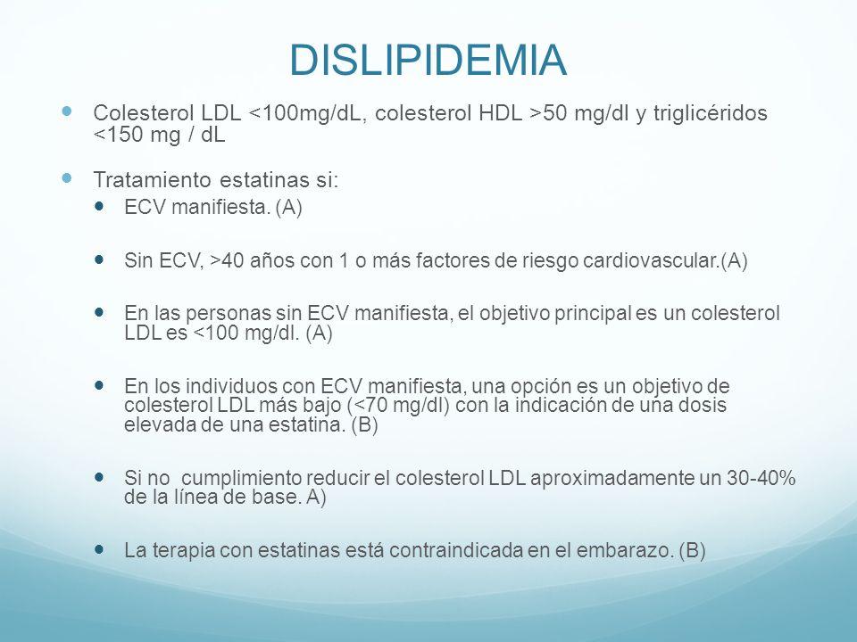 DISLIPIDEMIA Colesterol LDL <100mg/dL, colesterol HDL >50 mg/dl y triglicéridos <150 mg / dL. Tratamiento estatinas si: