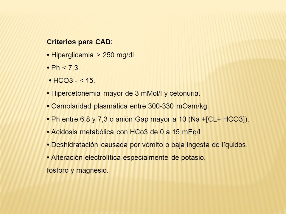Criterios para CAD: • Hiperglicemia > 250 mg/dl. • Ph < 7,3. • HCO3 - < 15. • Hipercetonemia mayor de 3 mMol/l y cetonuria.