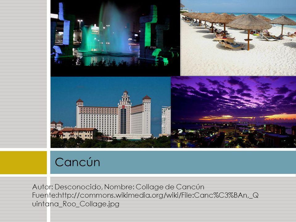 Cancún Autor: Desconocido, Nombre: Collage de Cancún Fuente:http://commons.wikimedia.org/wiki/File:Canc%C3%BAn,_Q uintana_Roo_Collage.jpg.