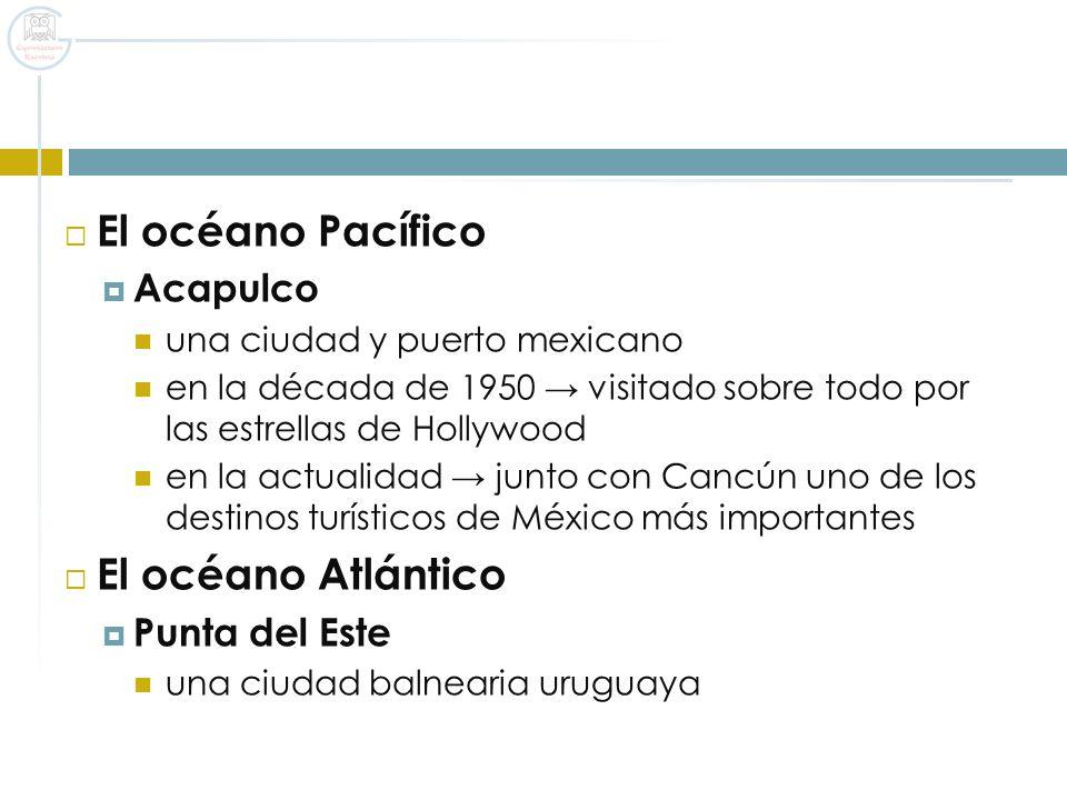 El océano Pacífico El océano Atlántico Acapulco Punta del Este
