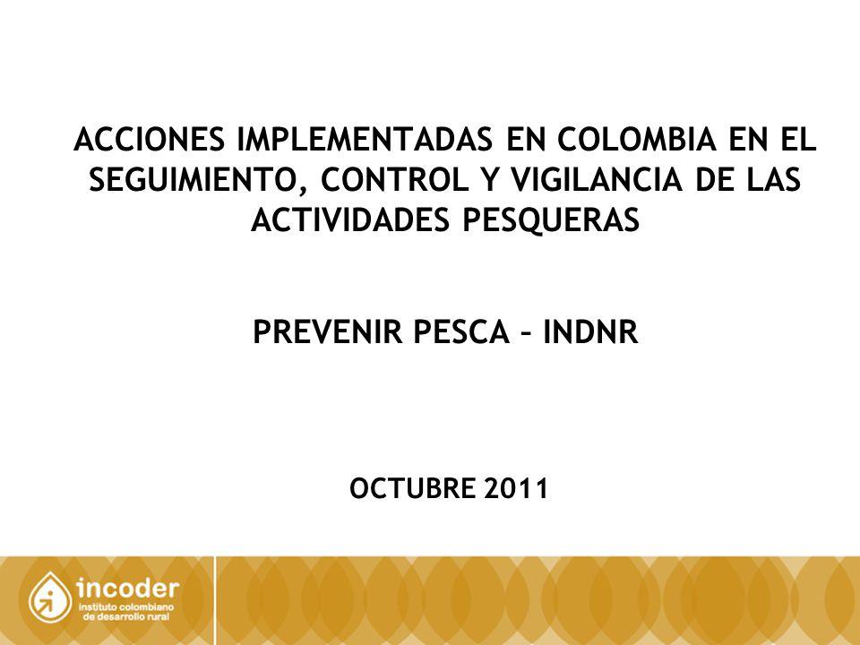 ACCIONES IMPLEMENTADAS EN COLOMBIA EN EL SEGUIMIENTO, CONTROL Y VIGILANCIA DE LAS ACTIVIDADES PESQUERAS PREVENIR PESCA – INDNR OCTUBRE 2011