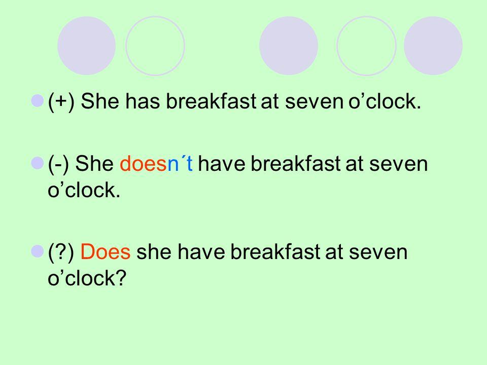 (+) She has breakfast at seven o'clock.