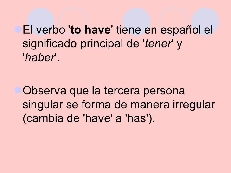 El verbo to have tiene en español el significado principal de tener y haber .