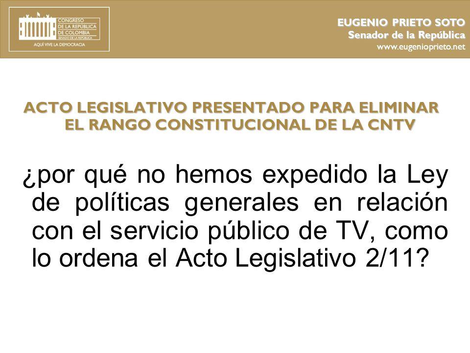 EUGENIO PRIETO SOTO Senador de la República. www.eugenioprieto.net. ACTO LEGISLATIVO PRESENTADO PARA ELIMINAR EL RANGO CONSTITUCIONAL DE LA CNTV.