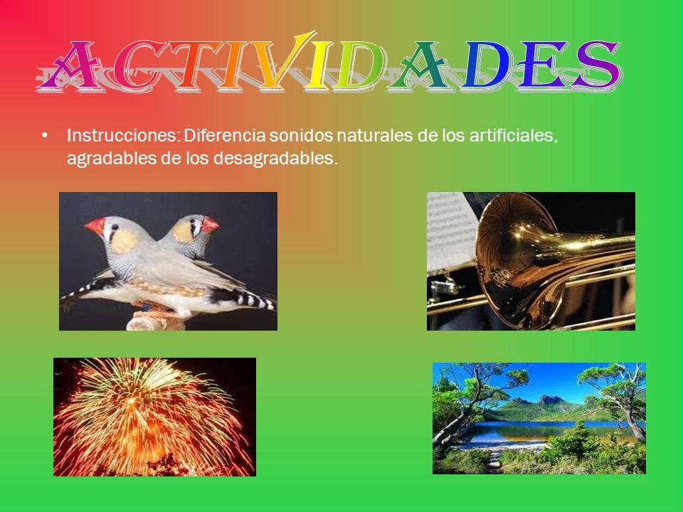 ACTIVIDADES Instrucciones: Diferencia sonidos naturales de los artificiales, agradables de los desagradables.