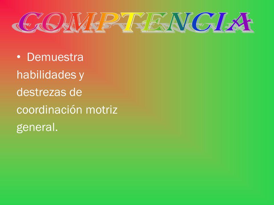 COMPTENCIA Demuestra habilidades y destrezas de coordinación motriz general.