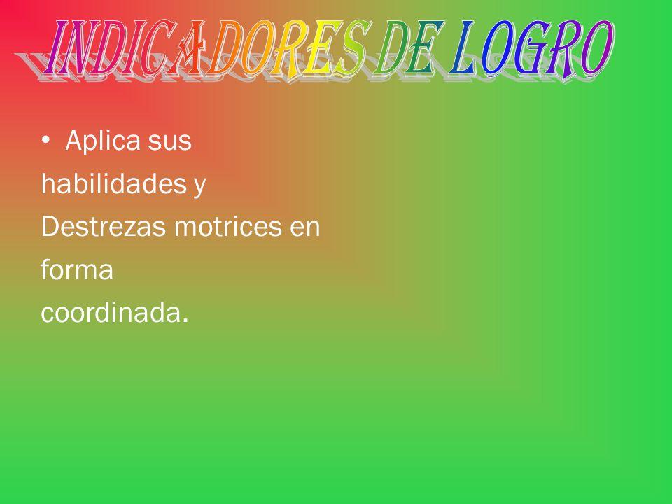 INDICADORES DE LOGRO Aplica sus habilidades y Destrezas motrices en forma coordinada.