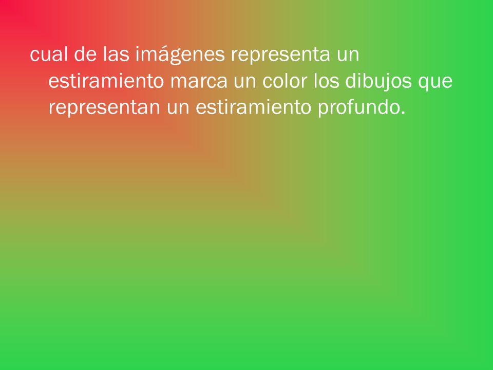 cual de las imágenes representa un estiramiento marca un color los dibujos que representan un estiramiento profundo.
