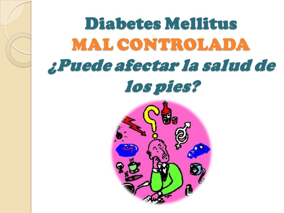 Diabetes Mellitus MAL CONTROLADA ¿Puede afectar la salud de los pies