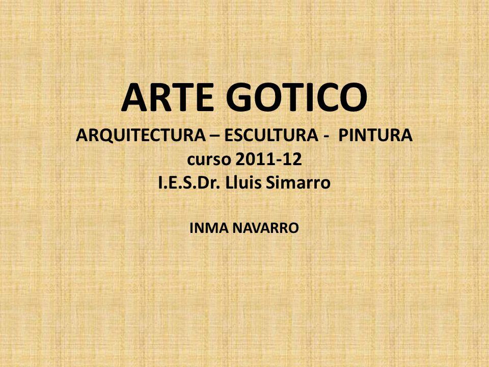ARTE GOTICO ARQUITECTURA – ESCULTURA - PINTURA curso 2011-12 I. E. S