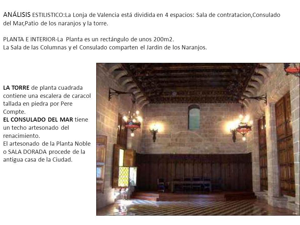 ANÁLISIS ESTILISTICO:La Lonja de Valencia está dividida en 4 espacios: Sala de contratacion,Consulado del Mar,Patio de los naranjos y la torre.