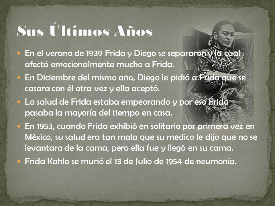 Sus Últimos Años En el verano de 1939 Frida y Diego se separaron y la cual afectó emocionalmente mucho a Frida.
