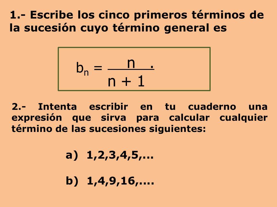 1.- Escribe los cinco primeros términos de la sucesión cuyo término general es