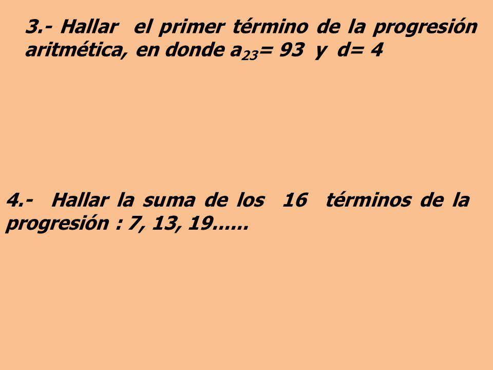3.- Hallar el primer término de la progresión aritmética, en donde a23= 93 y d= 4