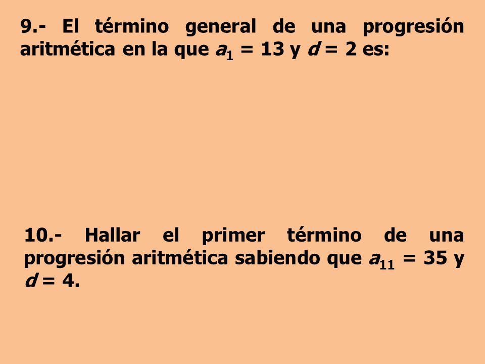 9.- El término general de una progresión aritmética en la que a1 = 13 y d = 2 es: