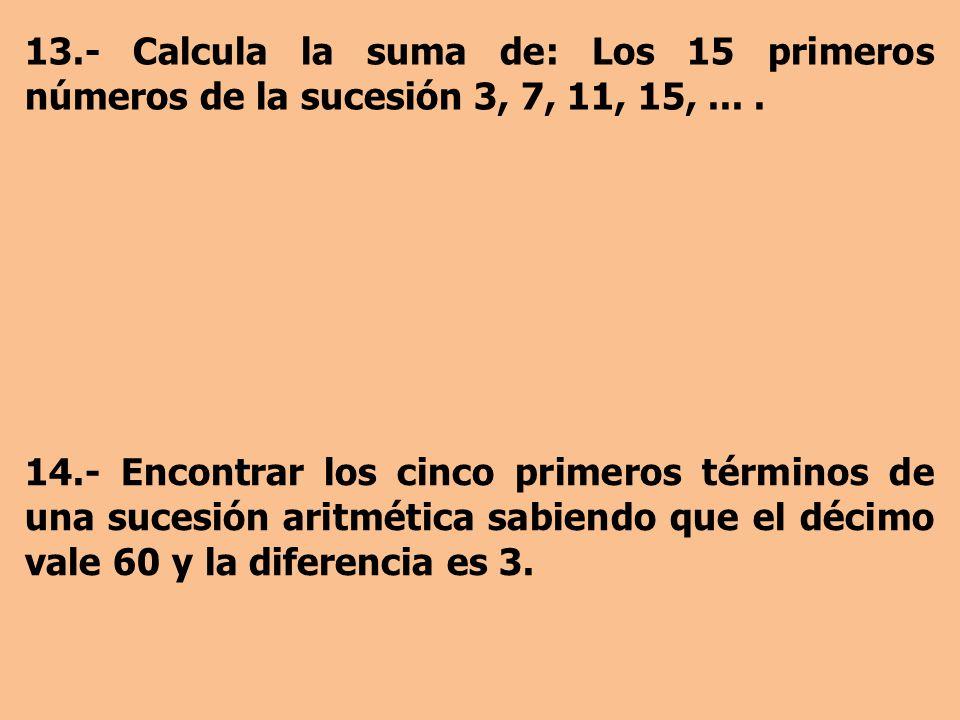 13.- Calcula la suma de: Los 15 primeros números de la sucesión 3, 7, 11, 15, ... .