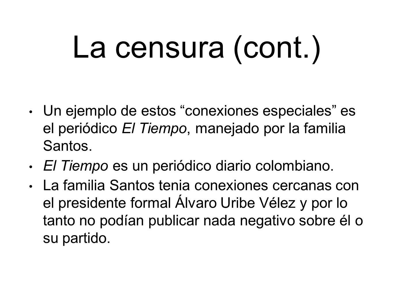 La censura (cont.) Un ejemplo de estos conexiones especiales es el periódico El Tiempo, manejado por la familia Santos.