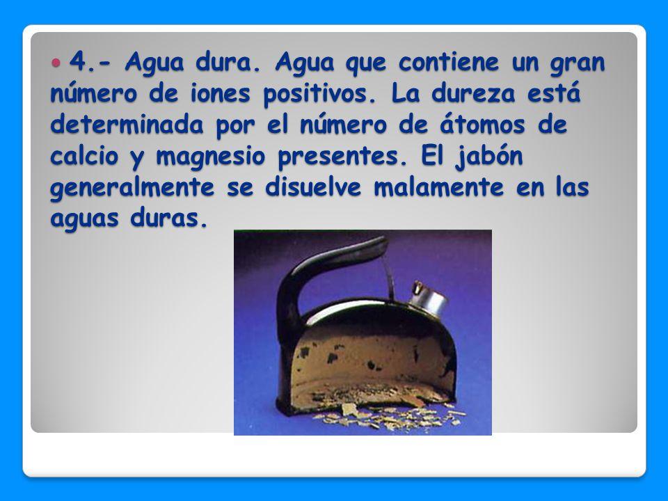 4. - Agua dura. Agua que contiene un gran número de iones positivos