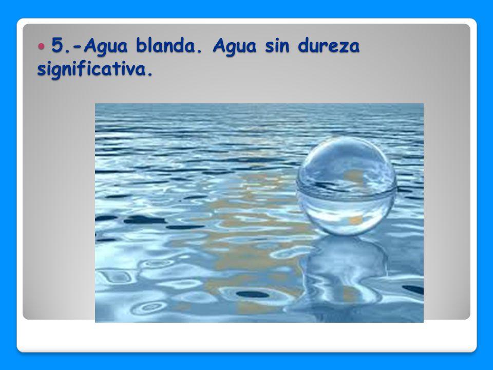 5.-Agua blanda. Agua sin dureza significativa.