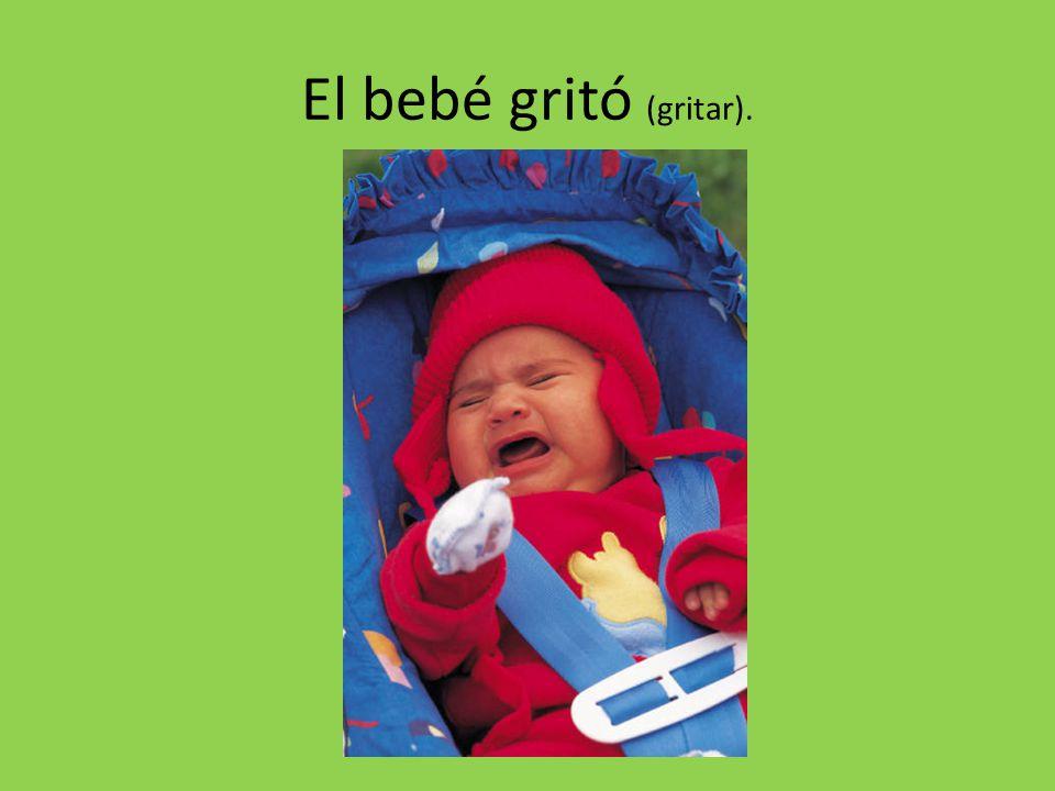 El bebé gritó (gritar).