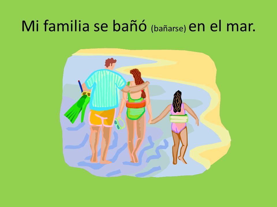 Mi familia se bañó (bañarse) en el mar.