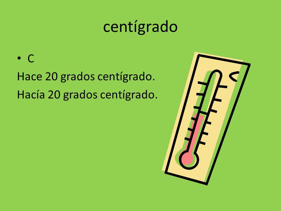 centígrado C Hace 20 grados centígrado. Hacía 20 grados centígrado.