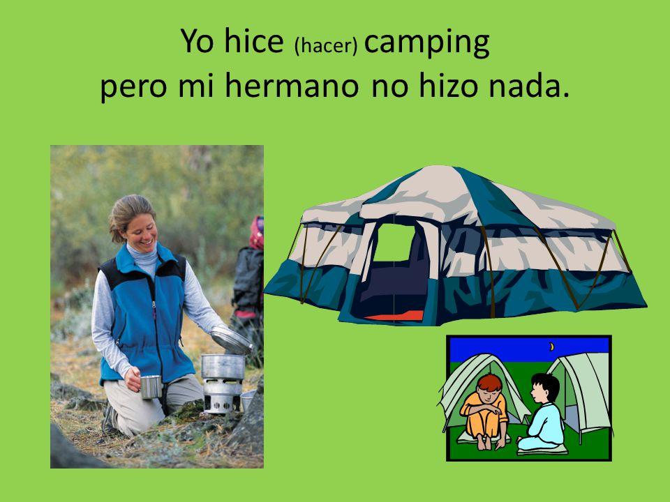 Yo hice (hacer) camping pero mi hermano no hizo nada.